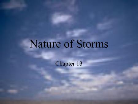 Nature of Storms Chapter 13. Thunderstorms For a thunderstorm to form, three conditions must exist. 1.There must be an abundant source of moisture in.