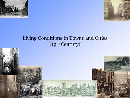 Living Conditions in Towns and Cities (19 th Century)