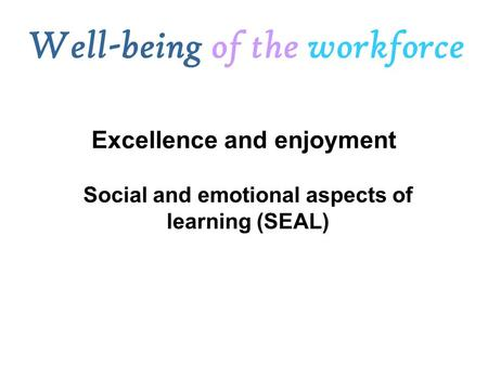 Social and emotional aspects of learning (SEAL) Well-being of the workforce Excellence and enjoyment.