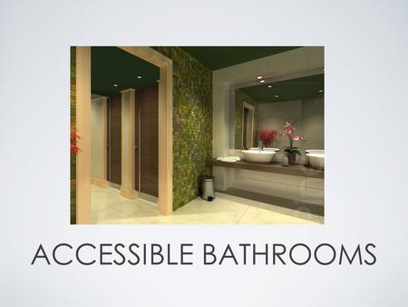 ACCESSIBLE BATHROOMS. GENERAL CRITERIA Use low flow, EPA's Watersense Program toilets Sensor control faucets to save water Lever handles on doors and.
