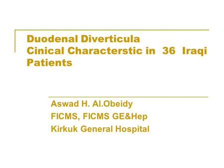 Duodenal Diverticula Cinical Characterstic in 36 Iraqi Patients Aswad H. Al.Obeidy FICMS, FICMS GE&Hep Kirkuk General Hospital.