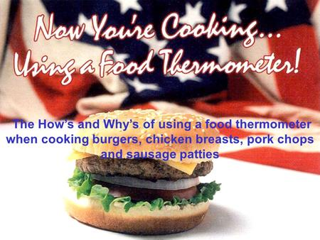 The How's and Why's of using a food thermometer when cooking burgers, chicken breasts, pork chops and sausage patties.