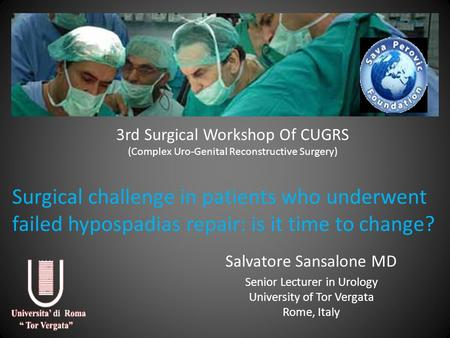 3rd Surgical Workshop Of CUGRS (Complex Uro-Genital Reconstructive Surgery) Salvatore Sansalone MD Senior Lecturer in Urology University of Tor Vergata.