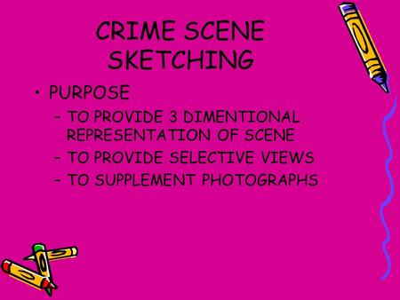 CRIME SCENE SKETCHING PURPOSE –TO PROVIDE 3 DIMENTIONAL REPRESENTATION OF SCENE –TO PROVIDE SELECTIVE VIEWS –TO SUPPLEMENT PHOTOGRAPHS.
