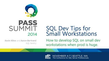 SQL Dev Tips for Small Workstations How to develop SQL on small dev workstations when prod is huge. Kevin Kline and Aaron Bertrand SQL Sentry.