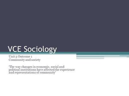 VCE Sociology Unit 3 Outcome 1 Community and society 'The way changes in economic, social and political institutions have affected the experience and representations.