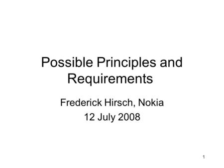 1 Possible Principles and Requirements Frederick Hirsch, Nokia 12 July 2008.