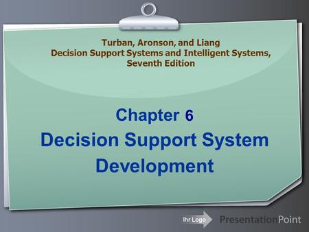 Ihr Logo Chapter 6 Decision Support System Development Turban, Aronson, and Liang Decision Support Systems and Intelligent Systems, Seventh Edition.