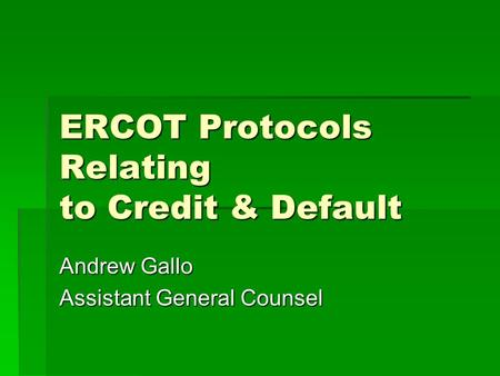 ERCOT Protocols Relating to Credit & Default Andrew Gallo Assistant General Counsel.