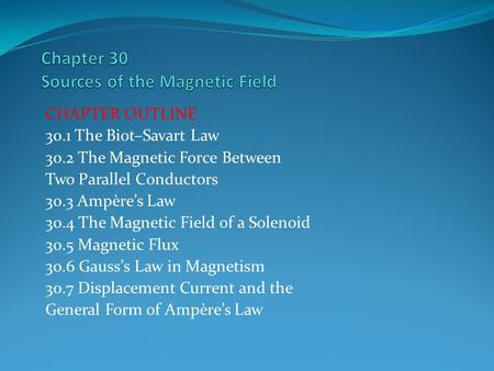 CHAPTER OUTLINE 30.1 The Biot–Savart Law 30.2 The Magnetic Force Between Two Parallel Conductors 30.3 Ampère's Law 30.4 The Magnetic Field of a Solenoid.