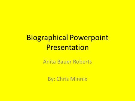 Biographical Powerpoint Presentation Anita Bauer Roberts By: Chris Minnix.
