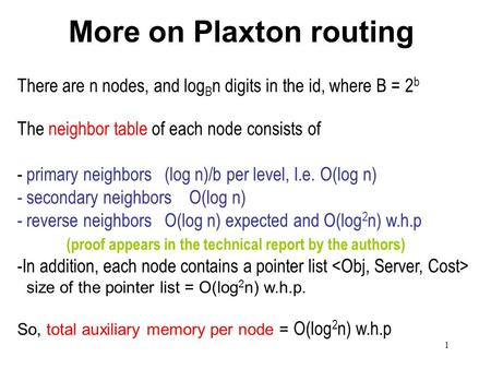 1 More on Plaxton routing There are n nodes, and log B n digits in the id, where B = 2 b The neighbor table of each node consists of - primary neighbors.