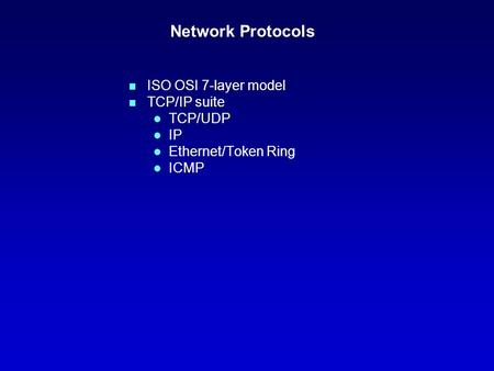 Network Protocols n ISO OSI 7-layer model n TCP/IP suite l TCP/UDP l IP l Ethernet/Token Ring l ICMP.