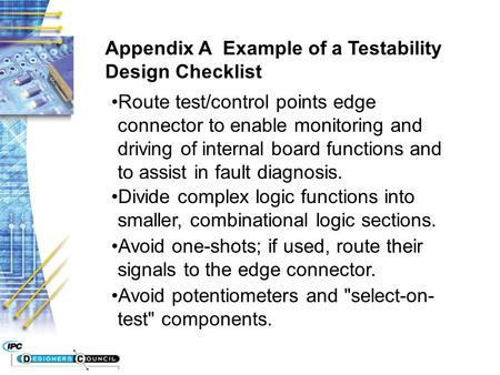 Appendix A Example of a Testability Design Checklist Route test/control points edge connector to enable monitoring and driving of internal board functions.