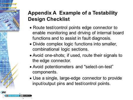 Appendix A Example of a Testability Design Checklist  Route test/control points edge connector to enable monitoring and driving of internal board functions.
