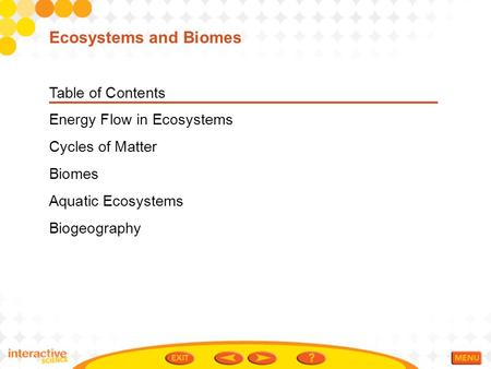 Table of Contents Energy Flow in Ecosystems Cycles of Matter Biomes Aquatic Ecosystems Biogeography Ecosystems and Biomes.
