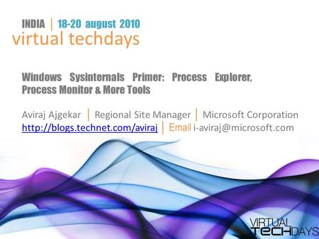 Virtual techdays INDIA │ 18-20 august 2010 Windows Sysinternals Primer: Process Explorer, Process Monitor & More Tools Aviraj Ajgekar │ Regional Site Manager.