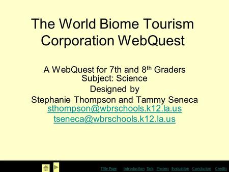 The World Biome Tourism Corporation WebQuest A WebQuest for 7th and 8 th Graders Subject: Science Designed by Stephanie Thompson and Tammy Seneca