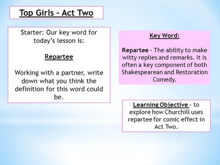Top Girls – Act Two Starter: Our key word for today's lesson is: Repartee Working with a partner, write down what you think the definition for this word.