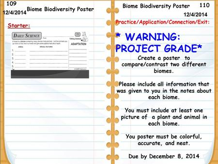 110 Biome Biodiversity Poster 109 12/4/2014 Starter: Biome Biodiversity Poster 12/4/2014 Practice/Application/Connection/Exit: * WARNING: PROJECT GRADE*