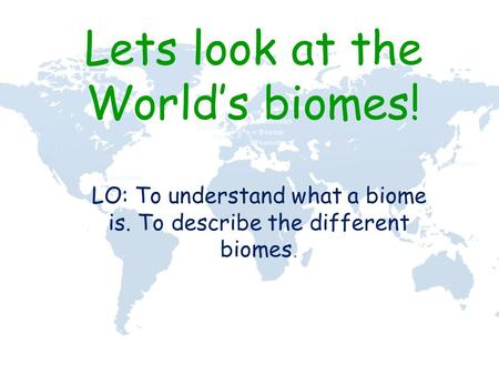 Lets look at the World's biomes! LO: To understand what a biome is. To describe the different biomes.