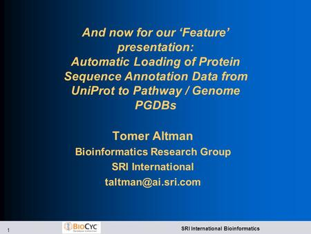 1 SRI International Bioinformatics And now for our 'Feature' presentation: Automatic Loading of Protein Sequence Annotation Data from UniProt to Pathway.