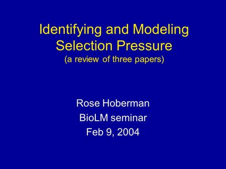 Identifying and Modeling Selection Pressure (a review of three papers) Rose Hoberman BioLM seminar Feb 9, 2004.
