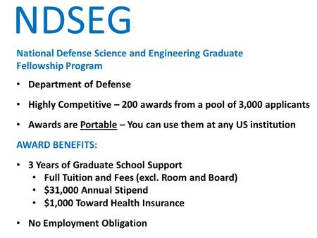 NDSEG National Defense Science and Engineering Graduate Fellowship Program Department of Defense Highly Competitive – 200 awards from a pool of 3,000 applicants.