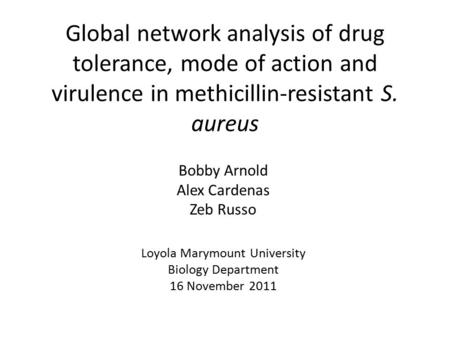 Global network analysis of drug tolerance, mode of action and virulence in methicillin-resistant S. aureus Bobby Arnold Alex Cardenas Zeb Russo Loyola.