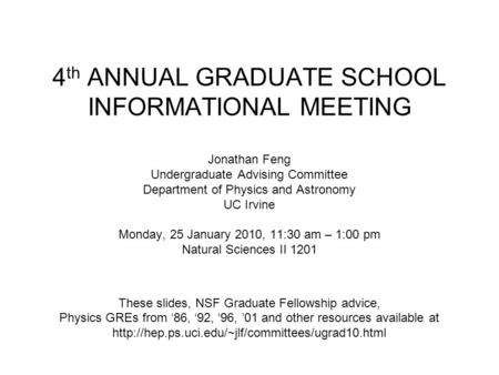 4 th ANNUAL GRADUATE SCHOOL INFORMATIONAL MEETING Jonathan Feng Undergraduate Advising Committee Department of Physics and Astronomy UC Irvine Monday,