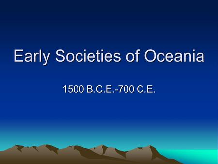 Early Societies of Oceania 1500 B.C.E.-700 C.E.. 2 Early societies of Oceania, 1500 B.C.E.-700 C.E.