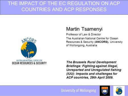 THE IMPACT OF THE EC REGULATION ON ACP COUNTRIES AND ACP RESPONSES Martin Tsamenyi Professor of Law & Director The Australian National Centre for Ocean.