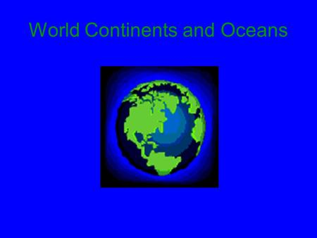 World Continents and Oceans. Objectives You will be able to: –Name each of the seven continents, and the five oceans –Locate each of the continents and.