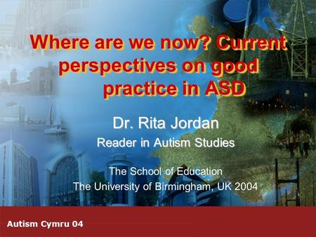 Where are we now? Current perspectives on good practice in ASD Dr. Rita Jordan Reader in Autism Studies The School of Education The University of Birmingham,