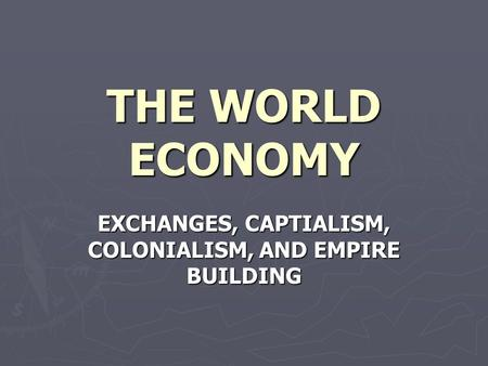 THE WORLD ECONOMY EXCHANGES, CAPTIALISM, COLONIALISM, AND EMPIRE BUILDING.