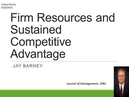 Firm Resources and Sustained Competitive Advantage JAY BARNEY Journal of Management, 1991 Joshua Downs 9/20/2015.