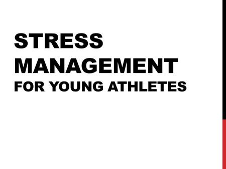 STRESS MANAGEMENT FOR YOUNG ATHLETES. GOALS FOR TODAY 1.Identify the role of stress (both good stress and bad) on the physical and mental makeup of a.