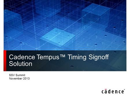 SSV Summit November 2013 Cadence Tempus™ Timing Signoff Solution.