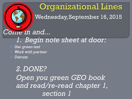 Wednesday, September 16, 2015 Come in and... 1. Begin note sheet at door:  Use green text  Work with partner  Discuss 2. DONE? Open you green GEO book.