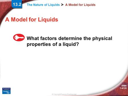 © Copyright Pearson Prentice Hall The Nature of Liquids > Slide 1 of 33 A Model for Liquids What factors determine the physical properties of a liquid?