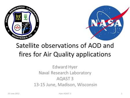 Satellite observations of AOD and fires for Air Quality applications Edward Hyer Naval Research Laboratory AQAST 3 13-15 June, Madison, Wisconsin 15 June.