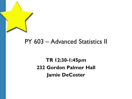 PY 603 – Advanced Statistics II TR 12:30-1:45pm 232 Gordon Palmer Hall Jamie DeCoster.