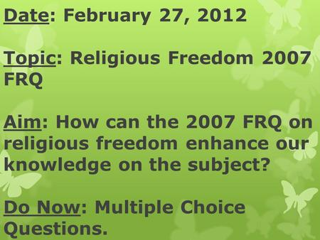 Date: February 27, 2012 Topic: Religious Freedom 2007 FRQ Aim: How can the 2007 FRQ on religious freedom enhance our knowledge on the subject? Do Now:
