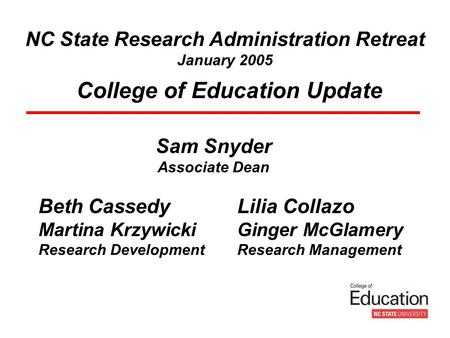 NC State Research Administration Retreat January 2005 College of Education Update Sam Snyder Associate Dean Beth Cassedy Martina Krzywicki Research Development.
