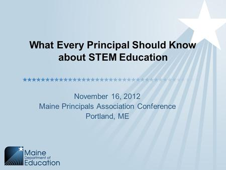 What Every Principal Should Know about STEM Education November 16, 2012 Maine Principals Association Conference Portland, ME.
