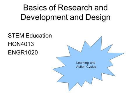 Basics of Research and Development and Design STEM Education HON4013 ENGR1020 Learning and Action Cycles.
