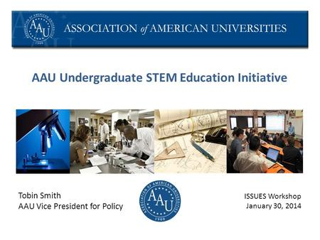 AAU Undergraduate STEM Education Initiative Tobin Smith AAU Vice President for Policy ISSUES Workshop January 30, 2014.