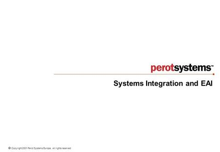  Copyright 2001 Perot Systems Europe. All rights reserved Systems Integration and EAI.