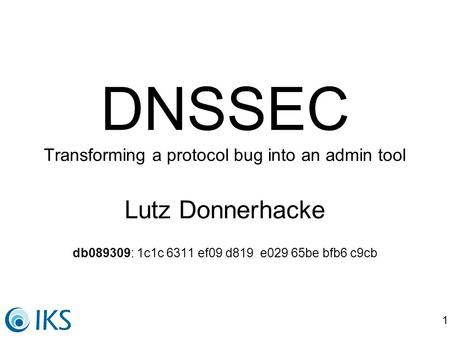 1 DNSSEC Transforming a protocol bug into an admin tool Lutz Donnerhacke db089309: 1c1c 6311 ef09 d819 e029 65be bfb6 c9cb.