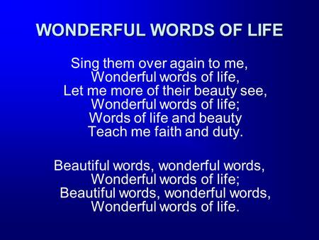 WONDERFUL WORDS OF LIFE Sing them over again to me, Wonderful words of life, Let me more of their beauty see, Wonderful words of life; Words of life and.